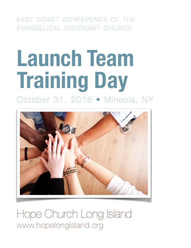 EAST COAST CONFERENCE OF THE EVANGELICAL COVENANT CHURCH Launch Team Training Day October 31, 2015 • Mineola, NY Hope Chu...