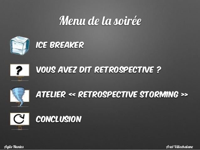 Menu de la soirée ice breaker Vous avez dit retrospective ? Atelier « Retrospective storming » conclusion ? Axel Villechal...