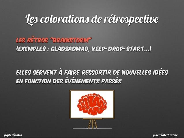 """Les rétros """"brainstorm""""  (exemples : gladSadMad, Keep-Drop-Start...)  Elles Servent à faire ressortir de nouvelles idées..."""