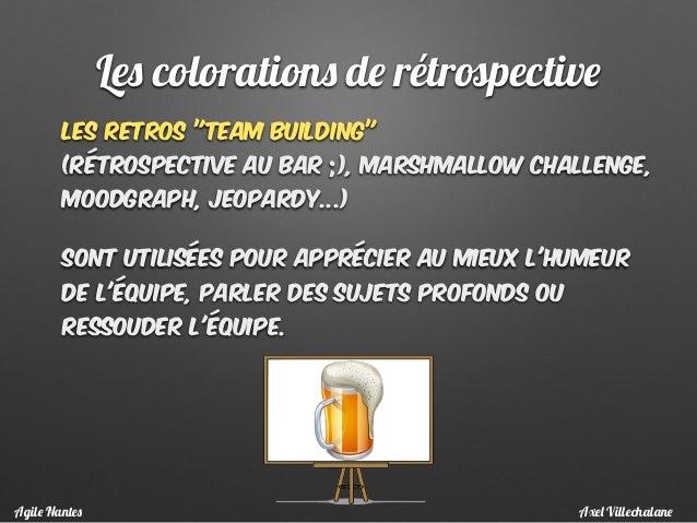 """les retros """"team building""""  (rétrospective au bar ;), marshmallow challenge, moodgraph, Jeopardy...) Sont utilisées pour ..."""