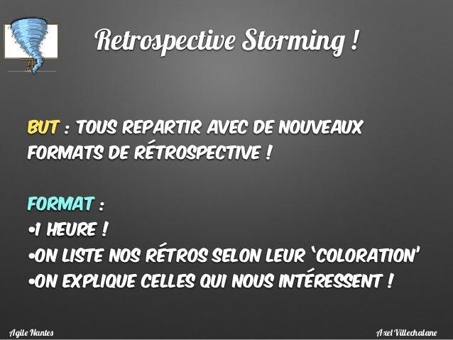 Retrospective Storming ! But : Tous repartir avec de nouveaux formats de rétrospective ! Format : •1 heure ! •On liste nos...