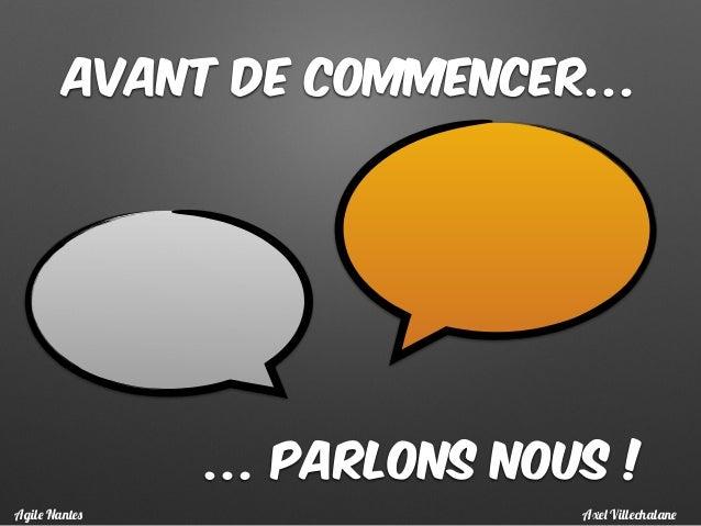 Avant de commencer… … parlons nous ! Axel VillechalaneAgile Nantes