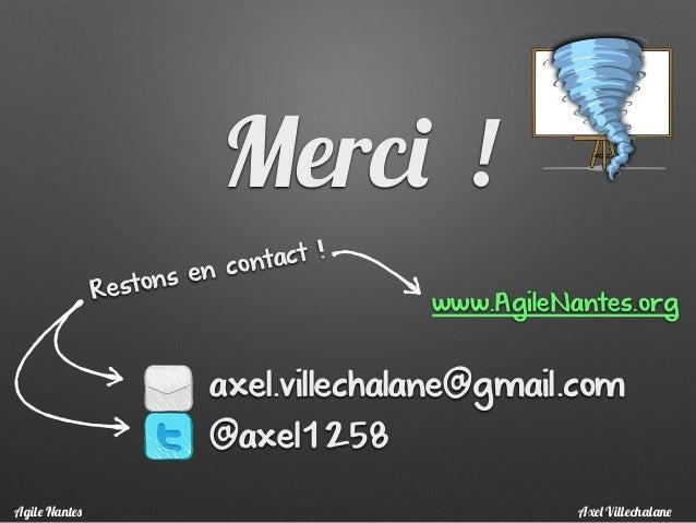 Merci ! axel.villechalane@gmail.com @axel1258 Restons en contact ! www.AgileNantes.org Axel VillechalaneAgile Nantes