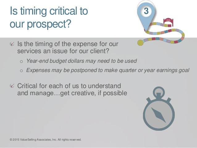 Is timing critical to our prospect? Is the timing of the expense for our services an issue for our client? o Year-end budg...