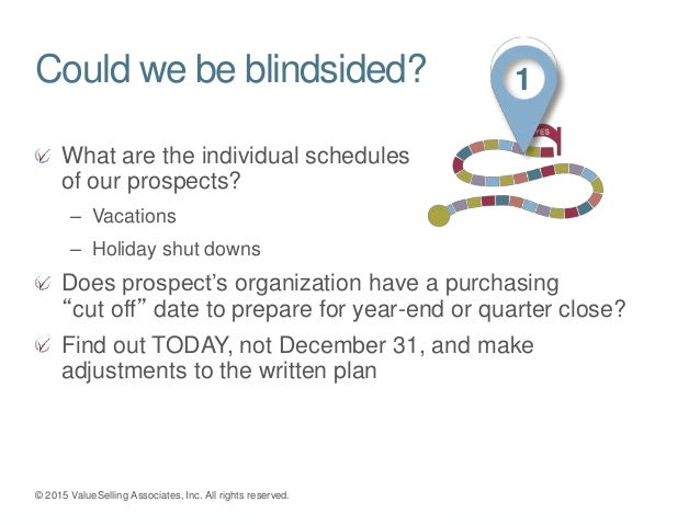 Could we be blindsided? What are the individual schedules of our prospects? – Vacations – Holiday shut downs Does prospect...