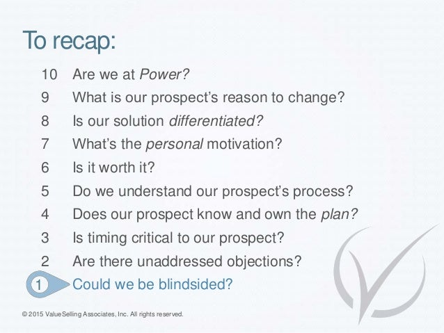 To recap: © 2015 ValueSelling Associates, Inc. All rights reserved. 10 Are we at Power? 9 What is our prospect's reason to...