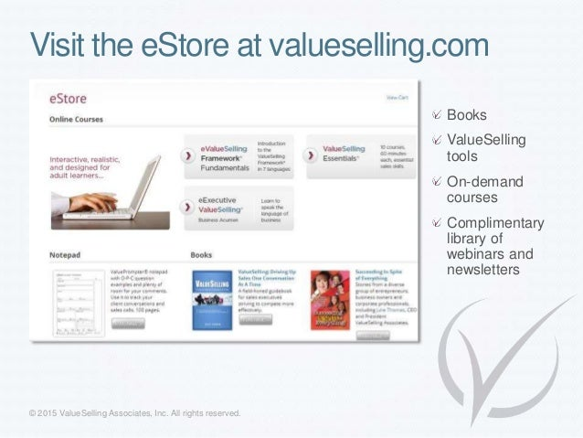Visit the eStore at valueselling.com Books ValueSelling tools On-demand courses Complimentary library of webinars and news...