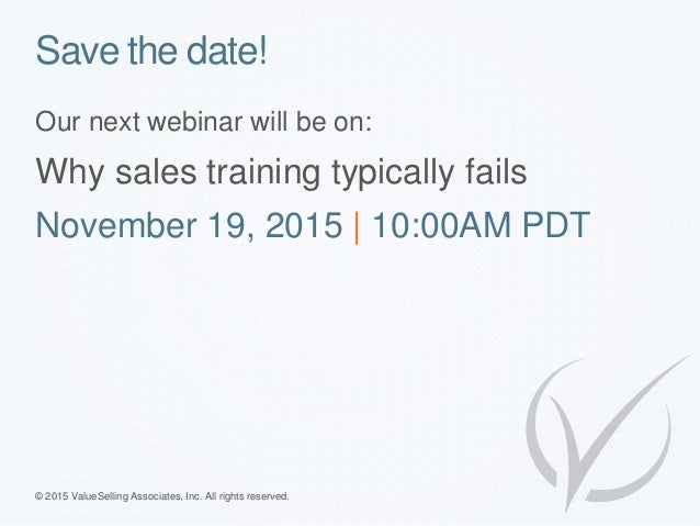 © 2015 ValueSelling Associates, Inc. All rights reserved. Save the date! Our next webinar will be on: Why sales training t...
