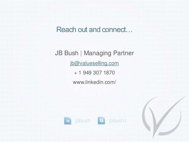 Reach out and connect… JB Bush   Managing Partner jb@valueselling.com + 1 949 307 1870 www.linkedin.com/ jbbush jbbush1