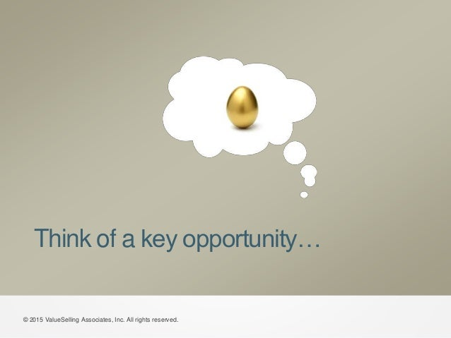 Think of a key opportunity… © 2015 ValueSelling Associates, Inc. All rights reserved.