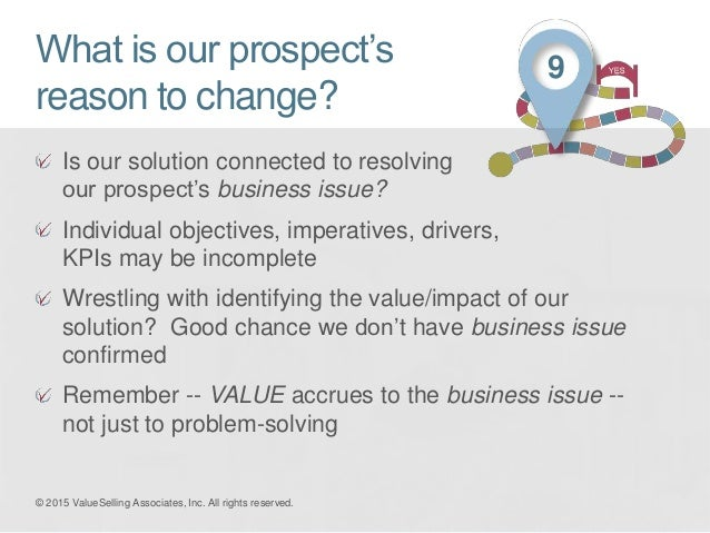 What is our prospect's reason to change? Is our solution connected to resolving our prospect's business issue? Individual ...