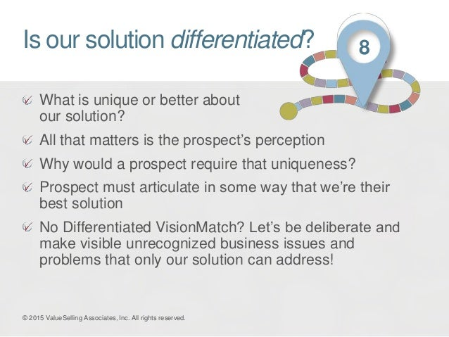 Is our solution differentiated? What is unique or better about our solution? All that matters is the prospect's perception...