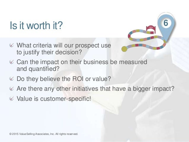 What criteria will our prospect use to justify their decision? Can the impact on their business be measured and quantified...