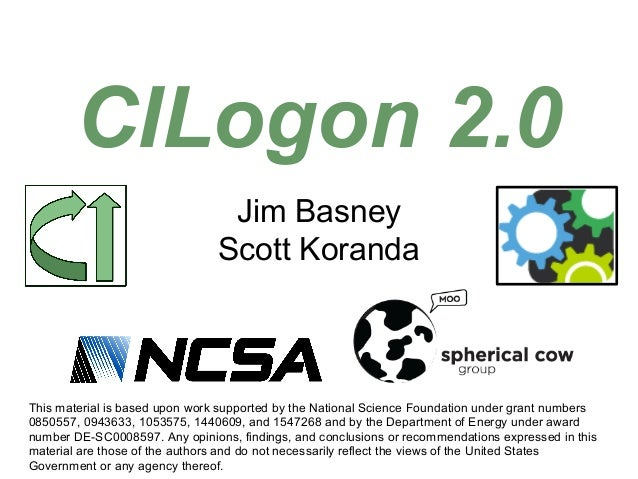 Jim Basney Scott Koranda CILogon 2.0 This material is based upon work supported by the National Science Foundation under g...