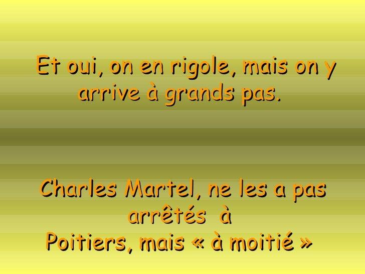 Et oui, on en rigole, mais on y arrive à grands pas.   Charles Martel, ne les a pas arrêtés  à  Poitiers, mais «à moitié »