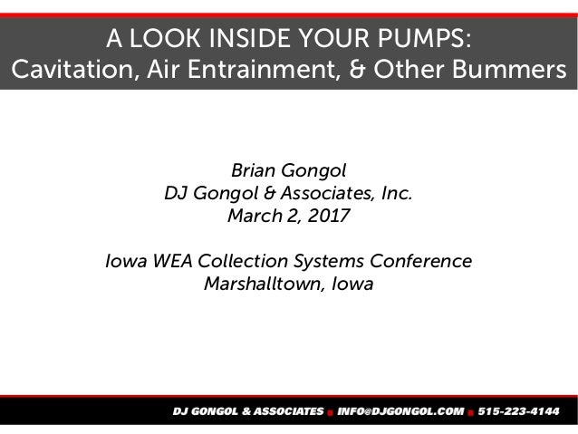 A LOOK INSIDE YOUR PUMPS: Cavitation, Air Entrainment, & Other Bummers Brian Gongol DJ Gongol & Associates, Inc. March 2, ...