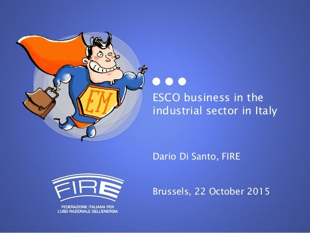 ESCO business in the industrial sector in Italy Dario Di Santo, FIRE Brussels, 22 October 2015