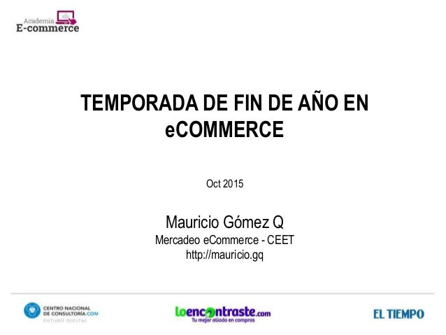 TEMPORADA DE FIN DE AÑO EN eCOMMERCE Oct 2015 Mauricio Gómez Q Mercadeo eCommerce - CEET http://mauricio.gq