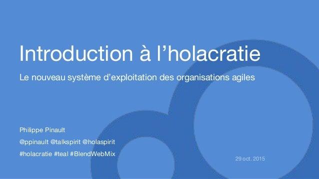 Introduction à l'holacratie Le nouveau système d'exploitation des organisations agiles 29 oct. 2015 Philippe Pinault @ppin...