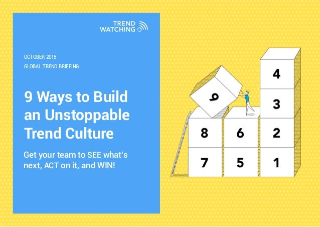 9 Ways to Build an Unstoppable Trend Culture Get your team to SEE what's next, ACT on it, and WIN! GLOBAL TREND BRIEFING O...