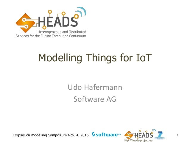 http://heads-project.eu EclipseCon modelling Symposium Nov. 4, 2015 Modelling Things for IoT Udo Hafermann Software AG 1