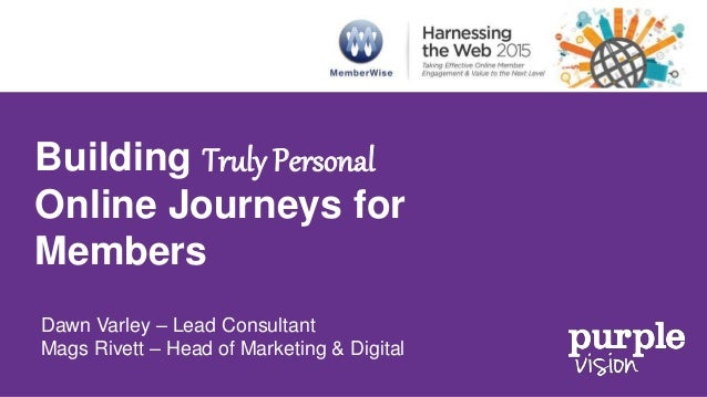 Building Truly Personal Online Journeys for Members Dawn Varley – Lead Consultant Mags Rivett – Head of Marketing & Digital