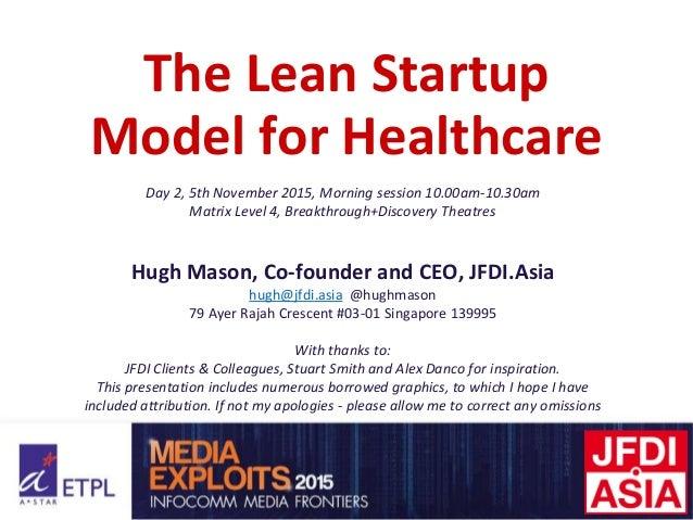 The Lean Startup Model for Healthcare Day 2, 5th November 2015, Morning session 10.00am-10.30am Matrix Level 4, Breakthrou...