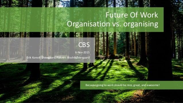 Future Of Work Organisation vs. organising CBS 6-Nov-2015 Erik Korsvik Østergaard, Partner, Bloch&Østergaard Because going...