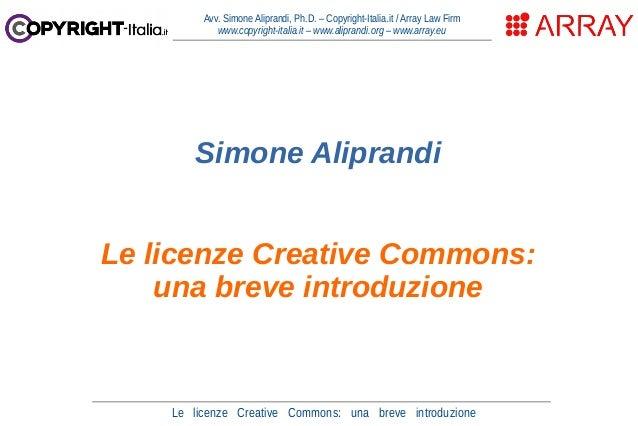 Le licenze Creative Commons: una breve introduzione Avv. Simone Aliprandi, Ph.D. – Copyright-Italia.it / Array Law Firm ww...