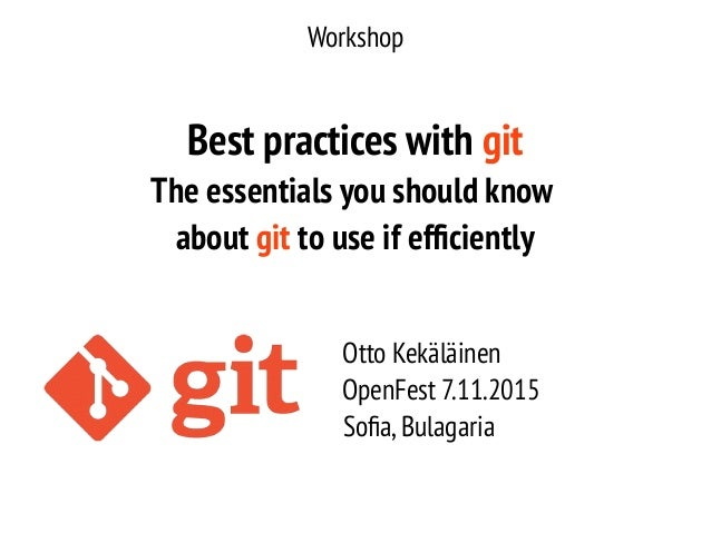 Workshop Best practices with git The essentials you should know about git to use if efficiently Otto Kekäläinen OpenFest 7...
