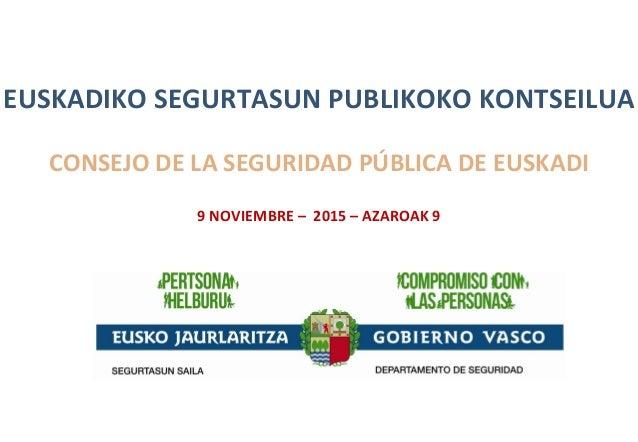 EUSKADIKO SEGURTASUN PUBLIKOKO KONTSEILUA CONSEJO DE LA SEGURIDAD PÚBLICA DE EUSKADI 9 NOVIEMBRE – 2015 – AZAROAK 9