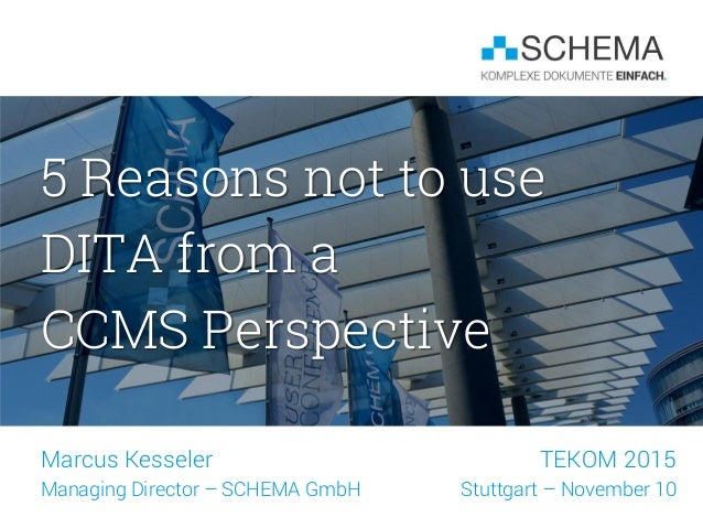5 Reasons not to use DITA from a CCMS Perspective Marcus Kesseler Managing Director – SCHEMA GmbH TEKOM 2015 Stuttgart – N...