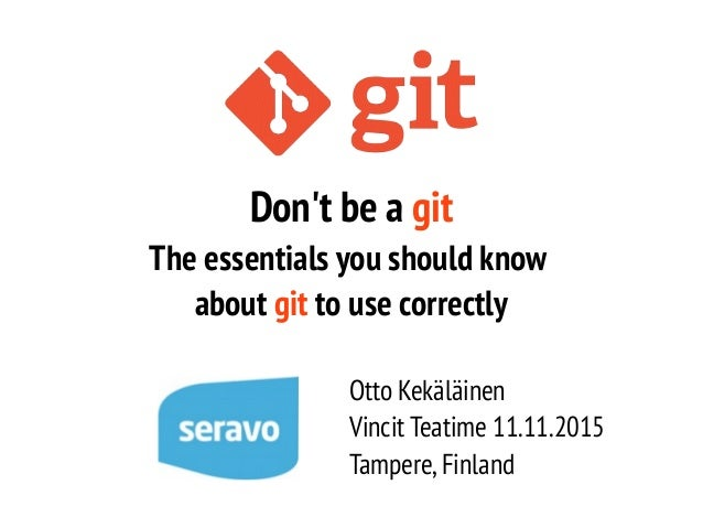 Don't be a git The essentials you should know about git to use correctly Otto Kekäläinen Vincit Teatime 11.11.2015 Tampere...