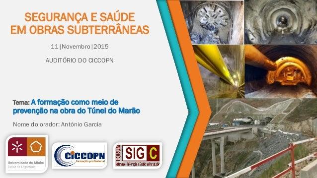 SEGURANÇA E SAÚDE EM OBRAS SUBTERRÂNEAS 11|Novembro|2015 AUDITÓRIO DO CICCOPN Tema: A formação como meio de prevenção na o...