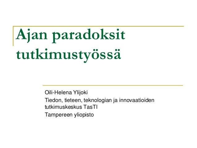 Ajan paradoksit tutkimustyössä Oili-Helena Ylijoki Tiedon, tieteen, teknologian ja innovaatioiden tutkimuskeskus TasTI Tam...