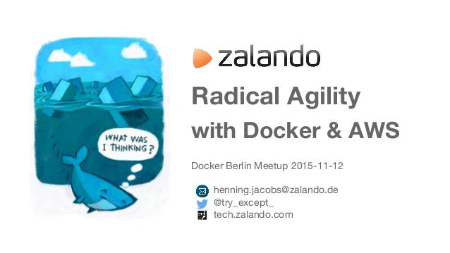 Radical Agility with Docker & AWS Docker Berlin Meetup 2015-11-12 henning.jacobs@zalando.de @try_except_ tech.zalando.com