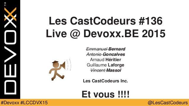 @LesCastCodeurs#Devoxx #LCCDVX15 Les CastCodeurs #136 Live @ Devoxx.BE 2015 Emmanuel Bernard Antonio Goncalves Arnaud Héri...