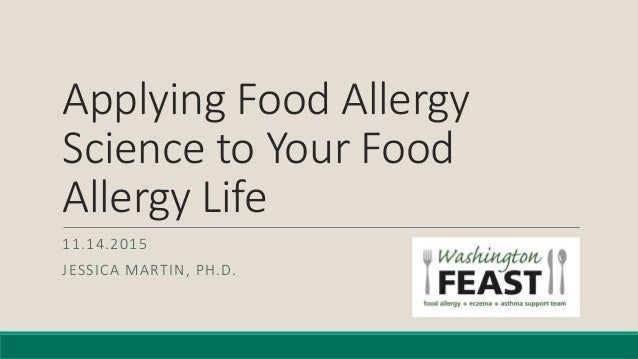 Applying Food Allergy Science to Your Food Allergy Life 11.14.2015 JESSICA MARTIN, PH.D.