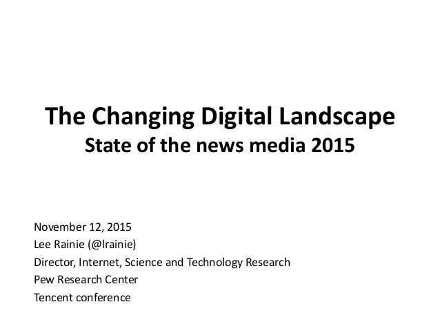 The Changing Digital Landscape State of the news media 2015 November 12, 2015 Lee Rainie (@lrainie) Director, Internet, Sc...