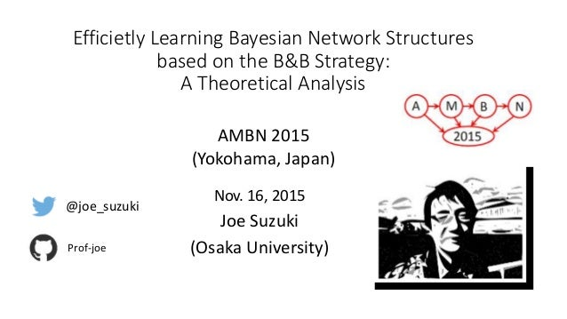 Efficietly Learning Bayesian Network Structures based on the B&B Strategy: A Theoretical Analysis Nov. 16, 2015 Joe Suzuki...