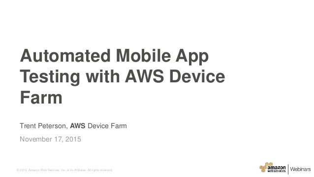 © 2015, Amazon Web Services, Inc. or its Affiliates. All rights reserved. Trent Peterson, AWS Device Farm November 17, 201...