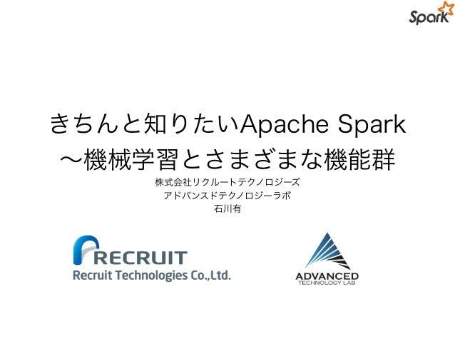 きちんと知りたいApache Spark ∼機械学習とさまざまな機能群 株式会社リクルートテクノロジーズ アドバンスドテクノロジーラボ 石川有