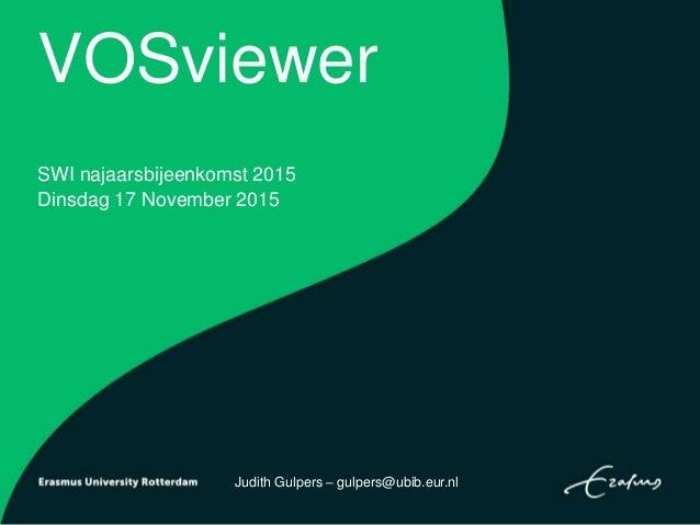 VOSviewer SWI najaarsbijeenkomst 2015 Dinsdag 17 November 2015 Judith Gulpers – gulpers@ubib.eur.nl
