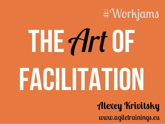 The Art of Facilitation Alexey Krivitsky www.agiletrainings.eu #Workjams