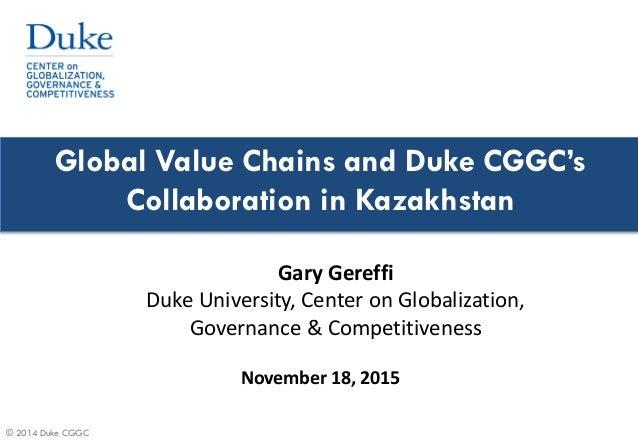 © 2014 Duke CGGC Global Value Chains and Duke CGGC's Collaboration in Kazakhstan November 18, 2015 Gary Gereffi Duke Unive...