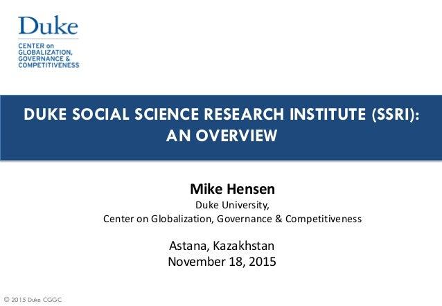 © 2015 Duke CGGC DUKE SOCIAL SCIENCE RESEARCH INSTITUTE (SSRI): AN OVERVIEW Astana, Kazakhstan November 18, 2015 Mike Hens...