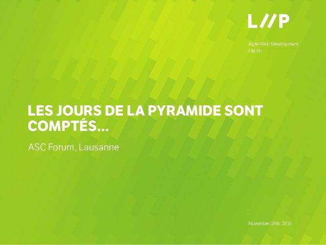 Agile Web Development Liip.ch – November 19th, 2015 LES JOURS DE LA PYRAMIDE SONT COMPTÉS… ASC Forum, Lausanne