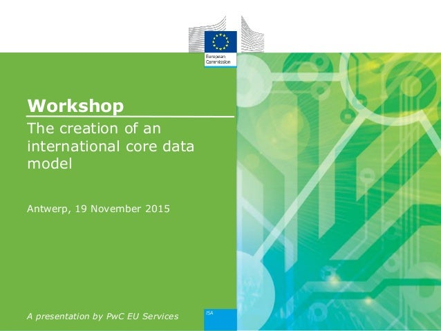 Workshop The creation of an international core data model Antwerp, 19 November 2015 A presentation by PwC EU Services