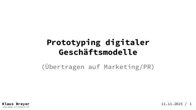 Klaus Breyer Unternehmer & Freelance CTO 11.11.2015 / (Übertragen auf Marketing/PR) Prototyping digitaler Geschäftsmodelle...