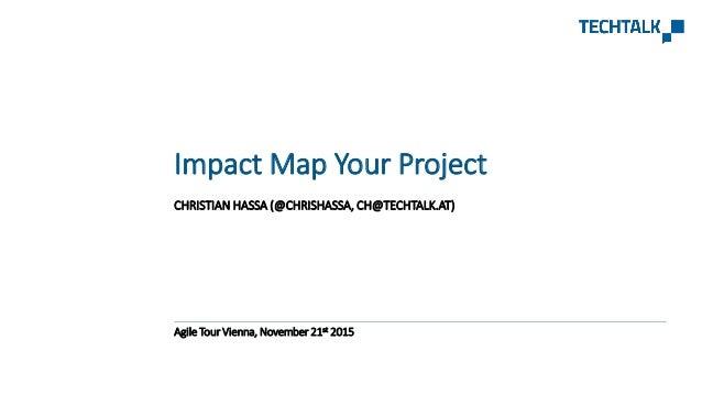 CHRISTIAN HASSA (@CHRISHASSA, CH@TECHTALK.AT) Agile Tour Vienna, November 21st 2015 Impact Map Your Project